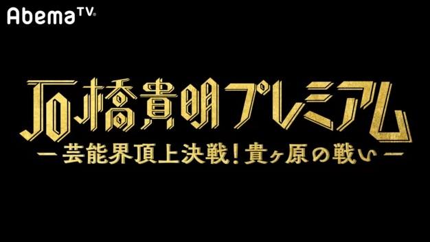 AbemaTV「石橋貴明プレミアム第2弾】芸能界頂上決戦!貴ヶ原の戦い ...